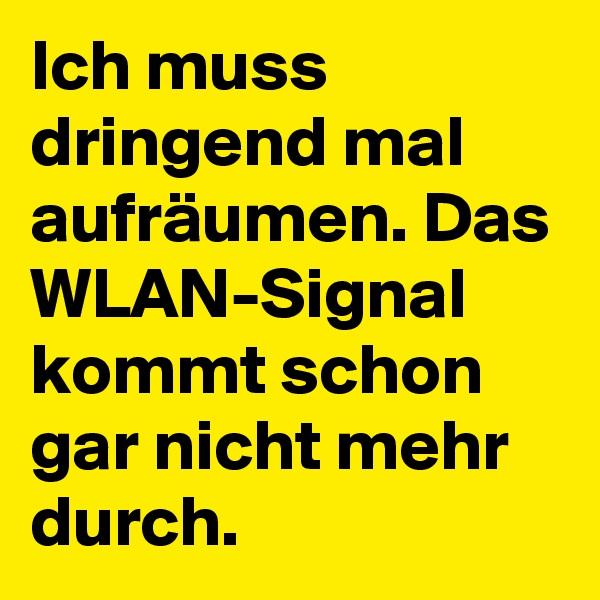 Ich muss dringend mal aufräumen. Das WLAN-Signal kommt schon gar nicht mehr durch.