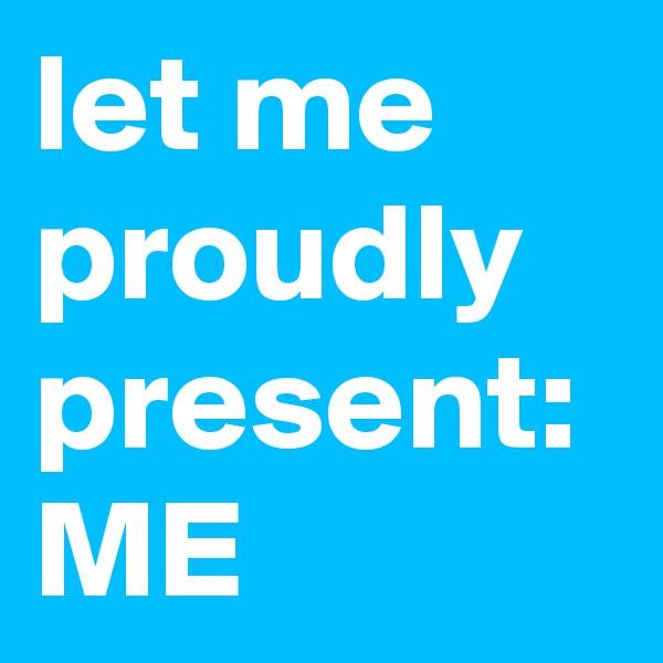 let me proudly present: ME