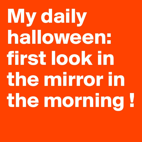 My daily halloween: first look in the mirror in the morning !