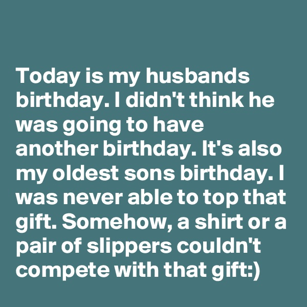 Today is my husbands birthday. I didn't think he was going to have another birthday. It's also my oldest sons birthday. I was never able to top that gift. Somehow, a shirt or a pair of slippers couldn't compete with that gift:)