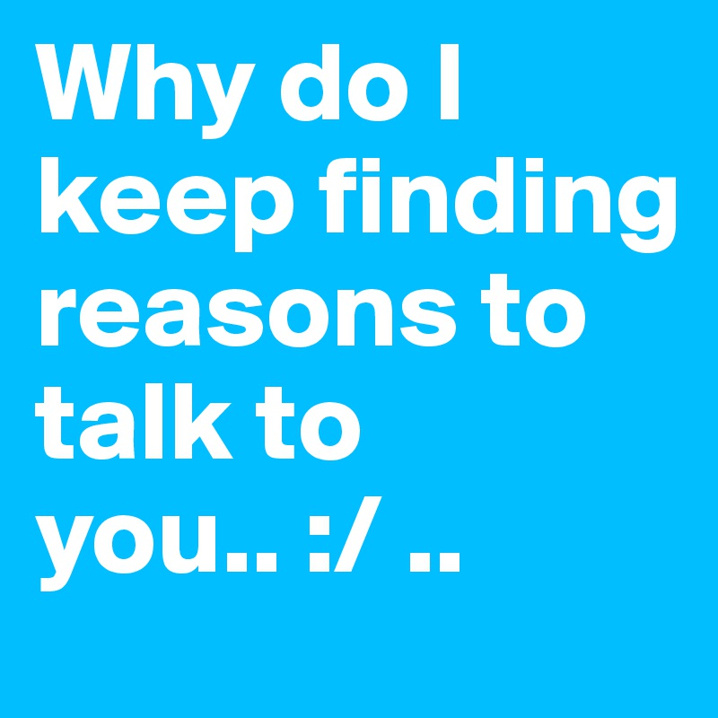 Why do I keep finding reasons to talk to you.. :/ ..