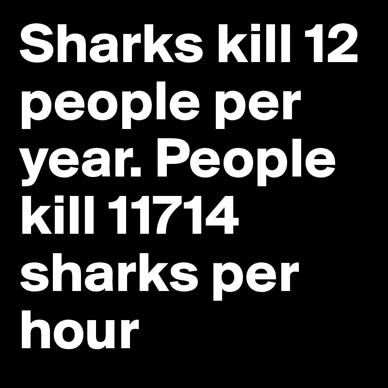 Sharks kill 12 people per year. People kill 11714 sharks per hour