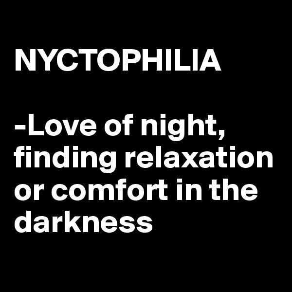 NYCTOPHILIA  -Love of night, finding relaxation or comfort in the darkness