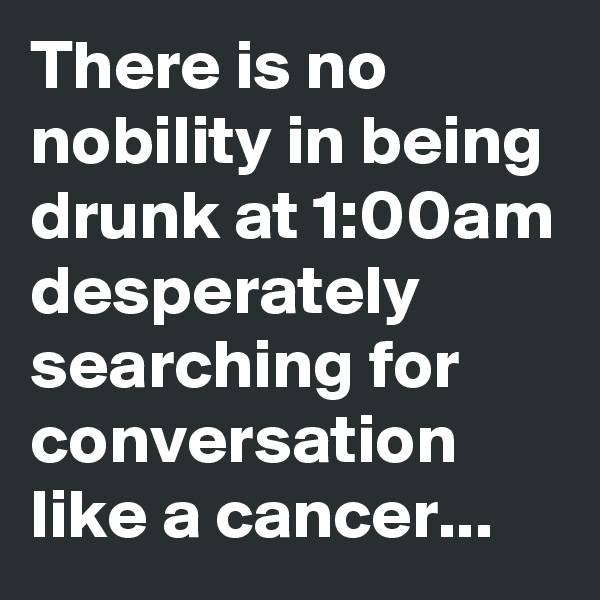 There is no nobility in being drunk at 1:00am desperately searching for conversation like a cancer...