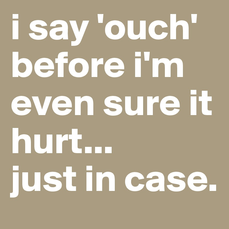 i say 'ouch' before i'm even sure it hurt... just in case. - Post ...