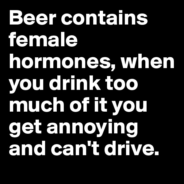 Beer contains female hormones, when you drink too much of it you get annoying and can't drive.