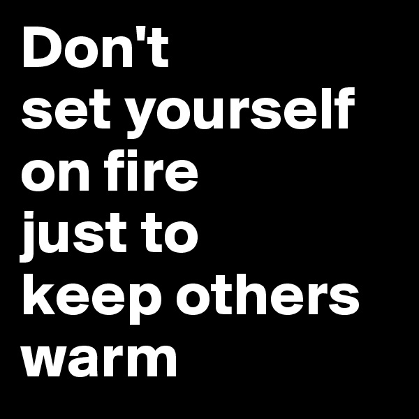 Don't  set yourself on fire  just to  keep others warm