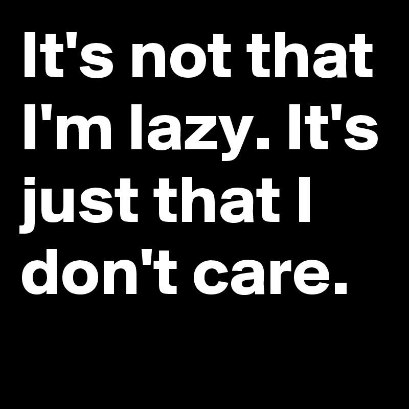 It's not that I'm lazy. It's just that I don't care.