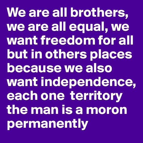 We are all brothers, we are all equal, we want freedom for all but in others places because we also want independence, each one  territory the man is a moron permanently