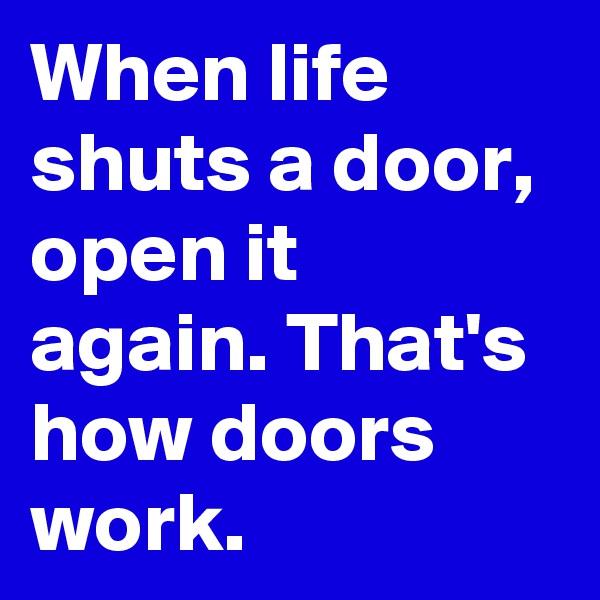 When life shuts a door, open it again. That's how doors work.