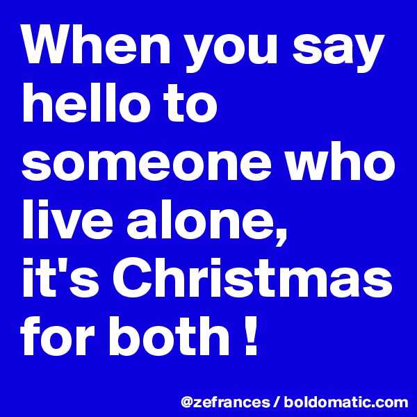 When you say hello to someone who live alone,  it's Christmas for both !