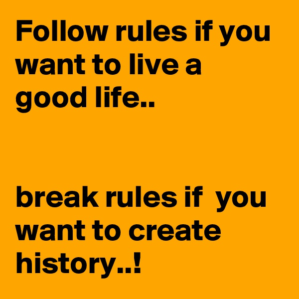 Follow rules if you want to live a good life..    break rules if  you want to create history..!