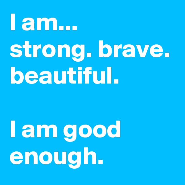 I am...  strong. brave. beautiful.  I am good enough.
