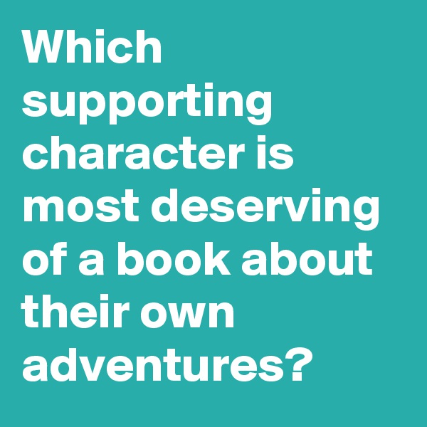 Which supporting character is most deserving of a book about their own adventures?