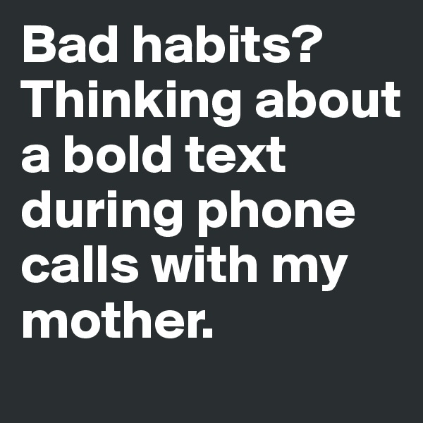 Bad habits?Thinking about a bold text during phone calls with my mother.