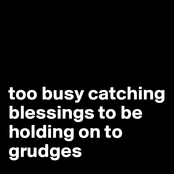 too busy catching blessings to be holding on to grudges