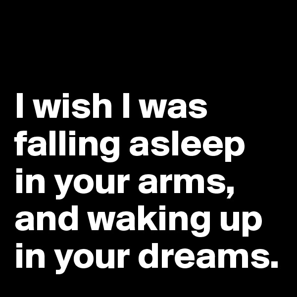 I wish I was falling asleep in your arms, and waking up in your dreams.