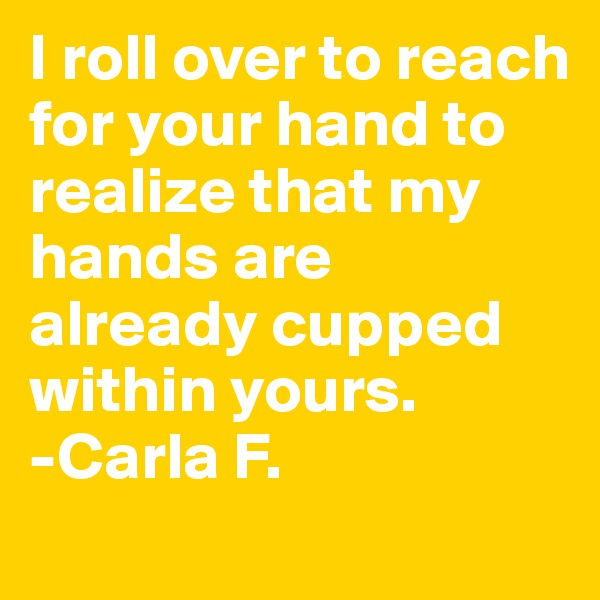 I roll over to reach for your hand to realize that my hands are already cupped within yours. -Carla F.