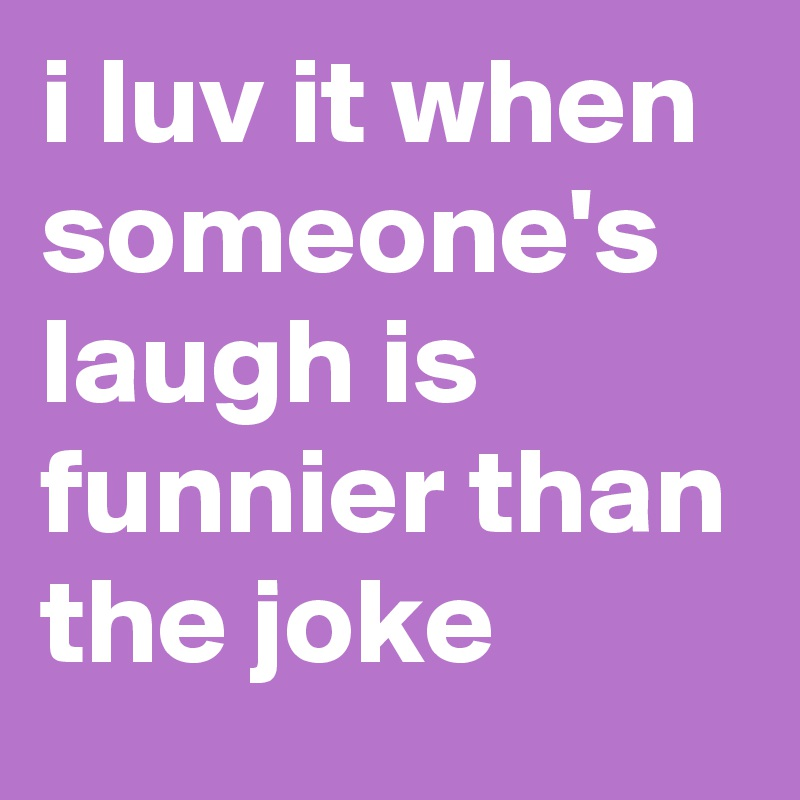i luv it when someone's laugh is funnier than the joke