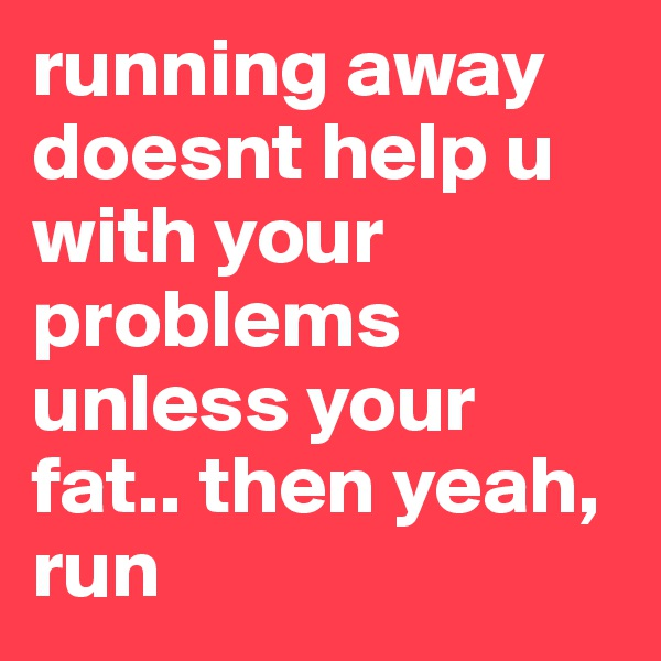 running away doesnt help u with your problems unless your fat.. then yeah, run