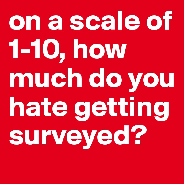 on a scale of 1-10, how much do you hate getting surveyed?