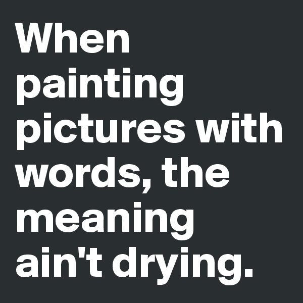 When painting pictures with words, the meaning ain't drying.