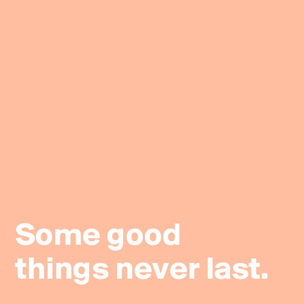 Some good  things never last.
