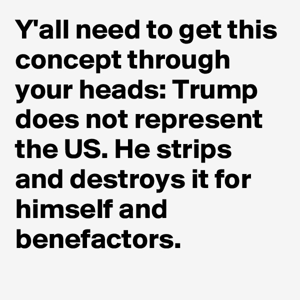 Y'all need to get this concept through your heads: Trump does not represent the US. He strips and destroys it for himself and benefactors.