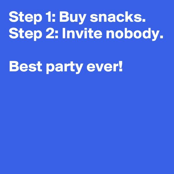 Step 1: Buy snacks. Step 2: Invite nobody.  Best party ever!