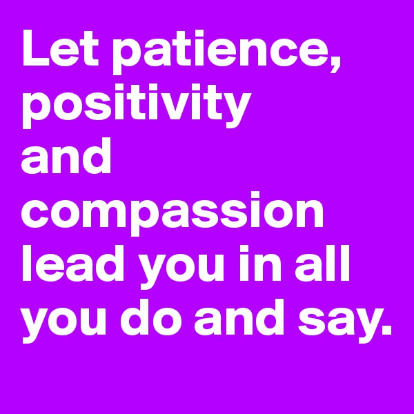 Let patience, positivity  and compassion lead you in all you do and say.