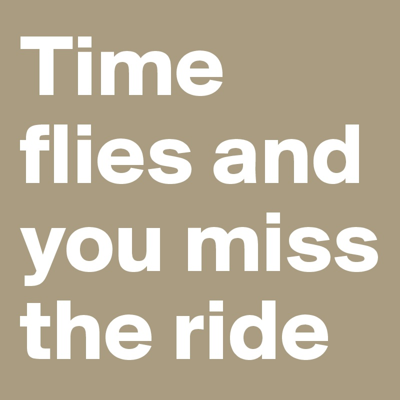 Time flies and you miss the ride
