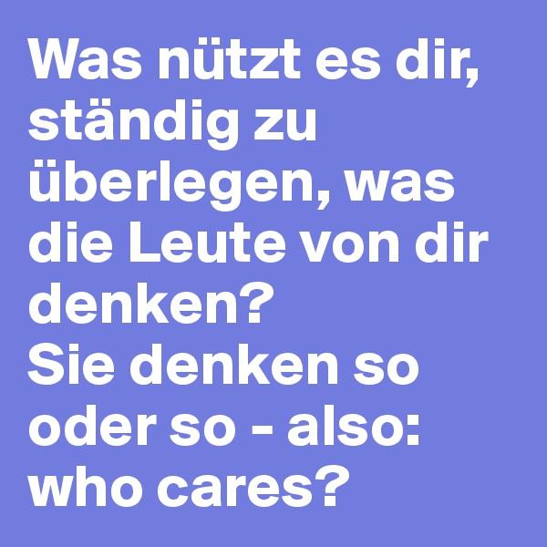 Was nützt es dir, ständig zu überlegen, was die Leute von dir denken?  Sie denken so oder so - also: who cares?