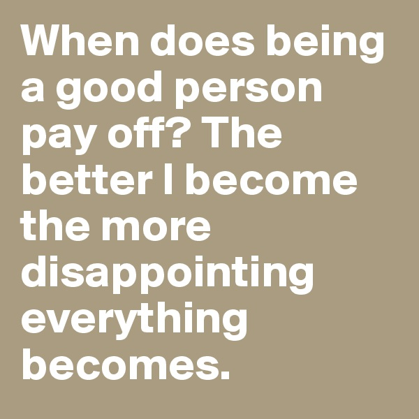 When does being a good person pay off? The better I become the more disappointing everything becomes.