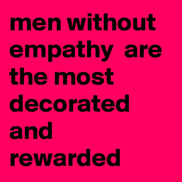 men without empathy  are the most decorated and rewarded