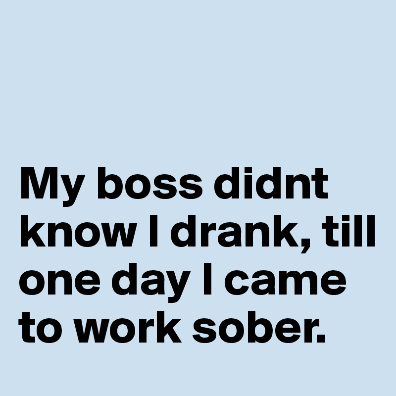 My boss didnt know I drank, till one day I came to work sober.