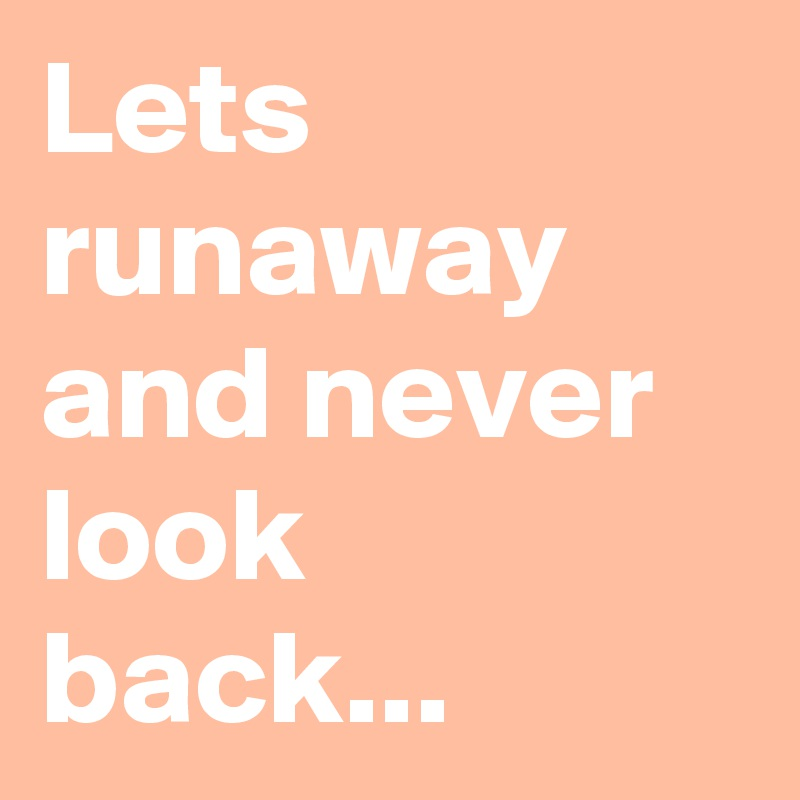 Lets runaway and never look back...