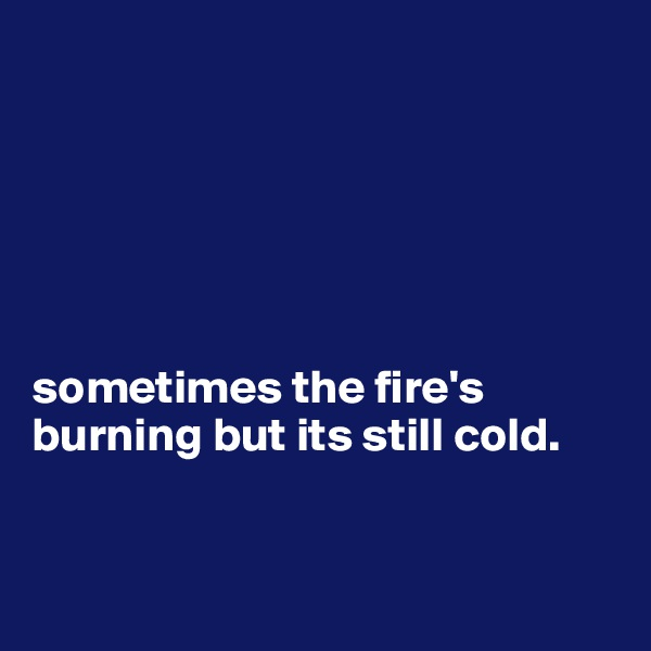 sometimes the fire's burning but its still cold.