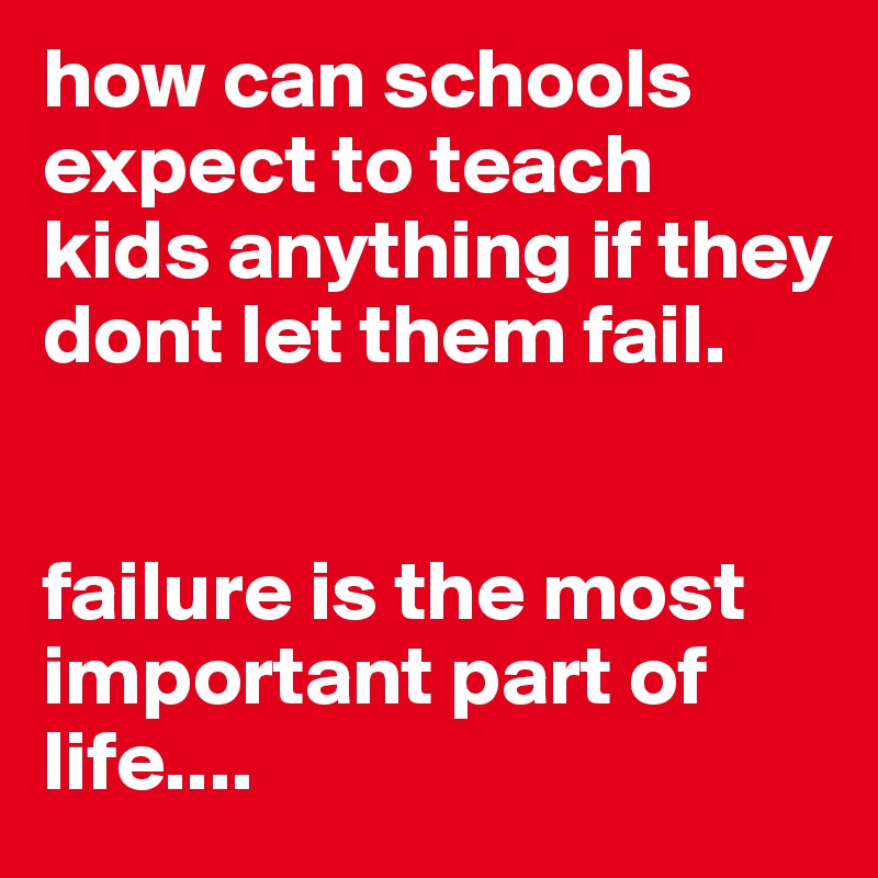 how can schools expect to teach kids anything if they dont let them fail.    failure is the most important part of life....