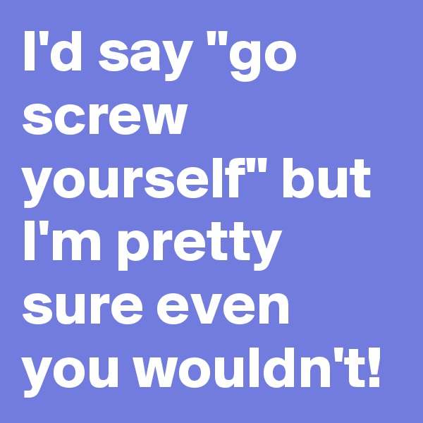 "I'd say ""go screw yourself"" but I'm pretty sure even you wouldn't!"