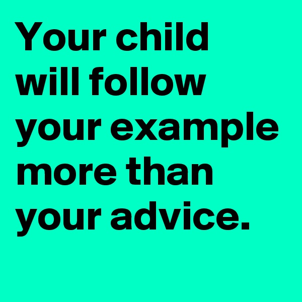 Your child will follow your example more than your advice.