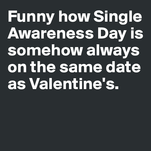 Funny how Single Awareness Day is somehow always on the same date as Valentine's.