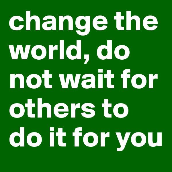 change the world, do not wait for others to do it for you