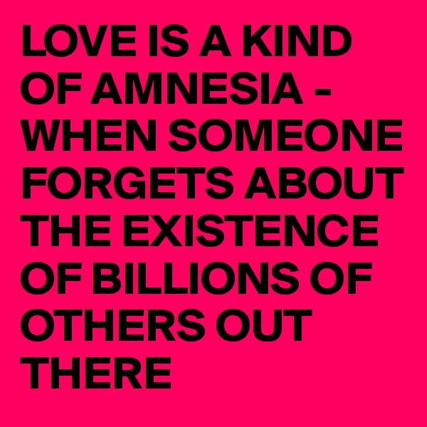 LOVE IS A KIND OF AMNESIA - WHEN SOMEONE FORGETS ABOUT THE EXISTENCE OF BILLIONS OF OTHERS OUT THERE