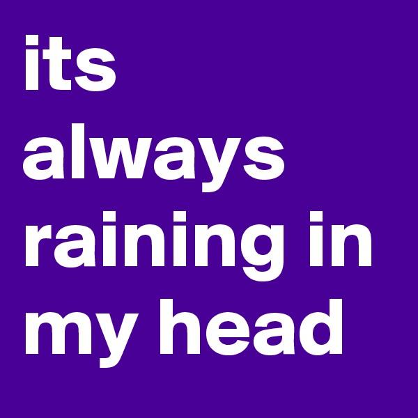 its always raining in my head