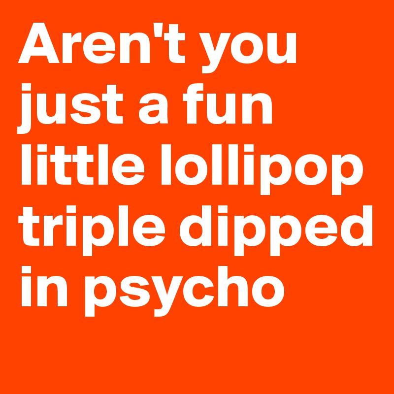 Aren't you just a fun little lollipop triple dipped in psycho