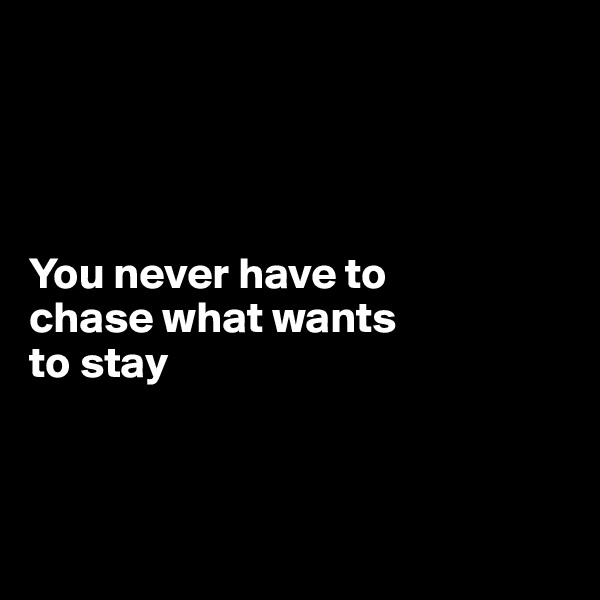 You never have to  chase what wants to stay