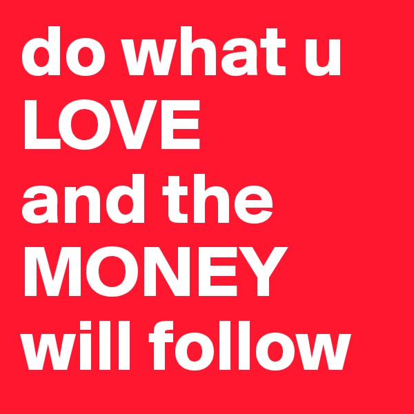 do what u LOVE and the MONEY will follow