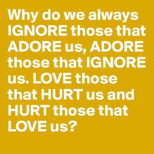 Why do we always IGNORE those that ADORE us, ADORE those that IGNORE us. LOVE those that HURT us and HURT those that LOVE us?