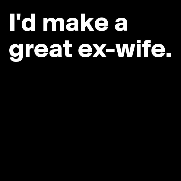 I'd make a great ex-wife.