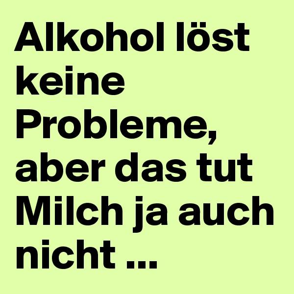 Alkohol löst keine Probleme, aber das tut Milch ja auch nicht ...